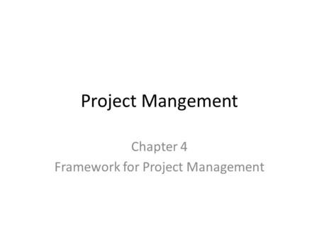 Project Mangement Chapter 4 Framework for Project Management.