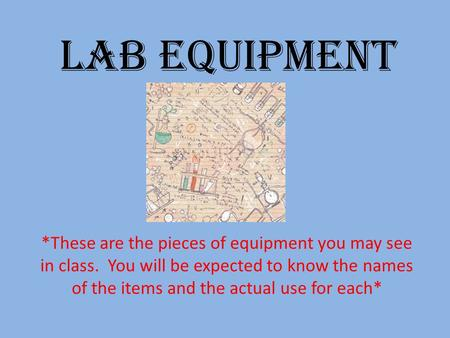 Lab Equipment *These are the pieces of equipment you may see in class. You will be expected to know the names of the items and the actual use for each*