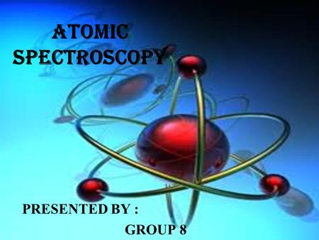 ATOMIC SPECTROSCOPY PRESENTED BY : GROUP 8.
