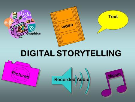 DIGITAL STORYTELLING video Music Text Pictures Recorded Audio Graphics.