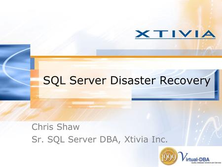 SQL Server Disaster Recovery Chris Shaw Sr. SQL Server DBA, Xtivia Inc.