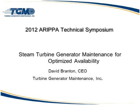 2012 ARIPPA Technical Symposium Steam Turbine Generator Maintenance for Optimized Availability David Branton, CEO Turbine Generator Maintenance, Inc.