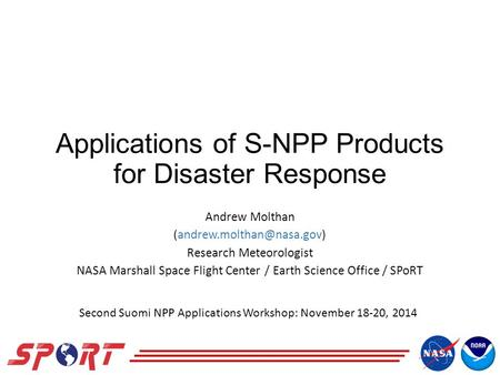Applications of S-NPP Products for Disaster Response Andrew Molthan Research Meteorologist NASA Marshall Space Flight Center.