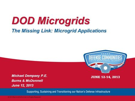 DOD Microgrids The Missing Link: Microgrid Applications Michael Dempsey P.E. Burns & McDonnell June 12, 2013 © 2013 Burns & McDonnell. All Rights Reserved.