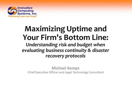Maximizing Uptime and Your Firm's Bottom Line: Understanding risk and budget when evaluating business continuity & disaster recovery protocols Michael.