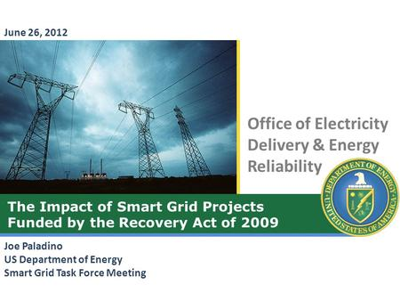 Office of Electricity Delivery & Energy Reliability The Impact of Smart Grid Projects Funded by the Recovery Act of 2009 Joe Paladino US Department of.