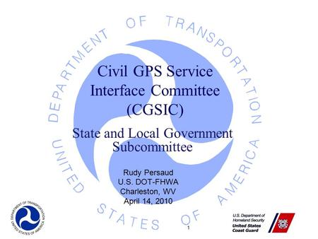 1 Civil GPS Service Interface Committee (CGSIC) Rudy Persaud U.S. DOT-FHWA Charleston, WV April 14, 2010 State and Local Government Subcommittee.