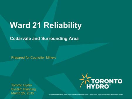 Ward 21 Reliability Cedarvale and Surrounding Area Prepared for Councillor Mihevc Toronto Hydro System Planning March 25, 2015.