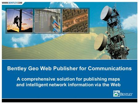 A comprehensive solution for publishing maps and intelligent network information via the Web Bentley Geo Web Publisher for Communications.