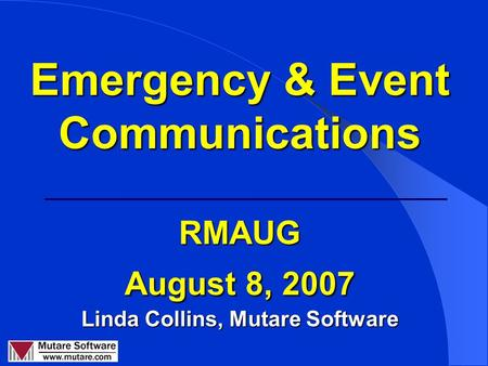 Emergency & Event Communications RMAUG August 8, 2007 Linda Collins, Mutare Software.