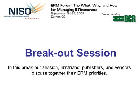 Break-out Session In this break-out session, librarians, publishers, and vendors discuss together their ERM priorities.