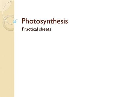 Photosynthesis Practical sheets. Photosynthesis Learning objectives: ◦ By the end of the lesson you should be able to:  Describe what the glucose made.