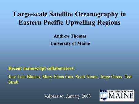 Large-scale Satellite Oceanography in Eastern Pacific Upwelling Regions Andrew Thomas University of Maine Recent manuscript collaborators: Jose Luis Blanco,