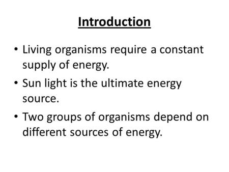 Introduction Living organisms require a constant supply of energy. Sun light is the ultimate energy source. Two groups of organisms depend on different.