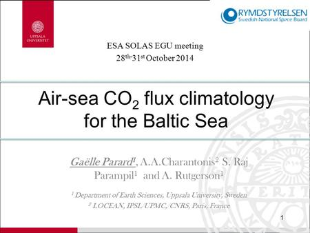 Air-sea CO 2 flux climatology for the Baltic Sea Gaëlle Parard 1, A.A.Charantonis 2 S. Raj Parampil 1 and A. Rutgerson 1 1 Department of Earth Sciences,