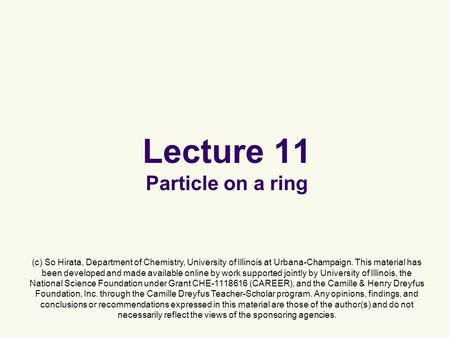 Lecture 11 Particle on a ring (c) So Hirata, Department of Chemistry, University of Illinois at Urbana-Champaign. This material has been developed and.