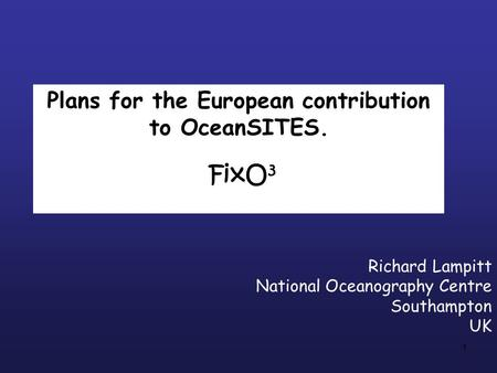 1 Plans for the European contribution to OceanSITES. FixO 3 Richard Lampitt National Oceanography Centre Southampton UK.