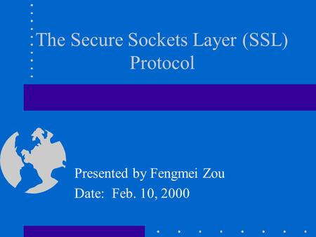 Presented by Fengmei Zou Date: Feb. 10, 2000 The Secure Sockets Layer (SSL) Protocol.