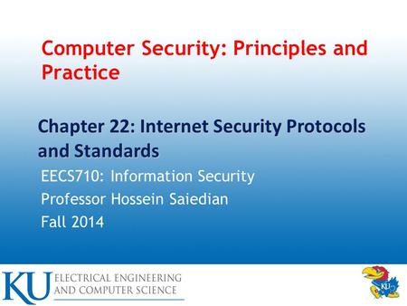 Computer Security: Principles and Practice EECS710: Information Security Professor Hossein Saiedian Fall 2014 Chapter 22: Internet Security Protocols and.