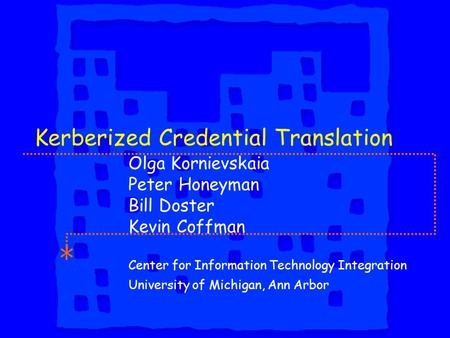 Kerberized Credential Translation Olga Kornievskaia Peter Honeyman Bill Doster Kevin Coffman Center for Information Technology Integration University of.