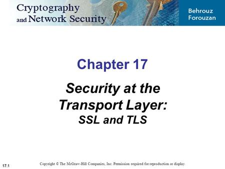 17.1 Copyright © The McGraw-Hill Companies, Inc. Permission required for reproduction or display. Chapter 17 Security at the Transport Layer: SSL and TLS.