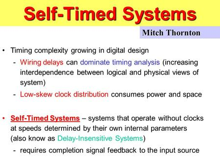 Self-Timed Systems Timing complexity growing in digital design -Wiring delays can dominate timing analysis (increasing interdependence between logical.