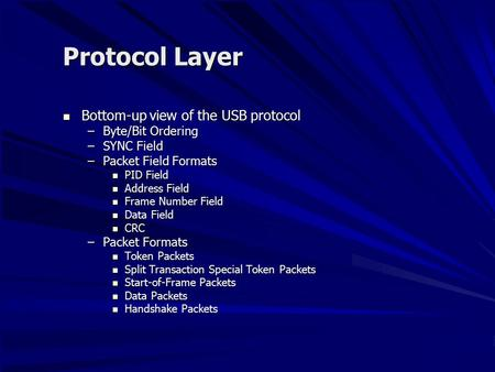 Protocol Layer Bottom-up view of the USB protocol Bottom-up view of the USB protocol –Byte/Bit Ordering –SYNC Field –Packet Field Formats PID Field PID.