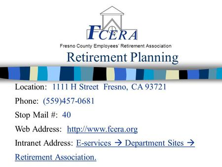 Retirement Planning Fresno County Employees' Retirement Association Location: 1111 H Street Fresno, CA 93721 Phone: (559)457-0681 Stop Mail #: 40 Web Address:
