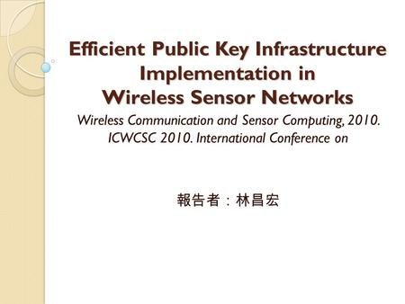 Efficient Public Key Infrastructure Implementation in Wireless Sensor Networks Wireless Communication and Sensor Computing, 2010. ICWCSC 2010. International.