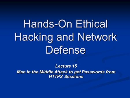 Hands-On Ethical Hacking and Network Defense Lecture 15 Man in the Middle Attack to get Passwords from HTTPS Sessions.