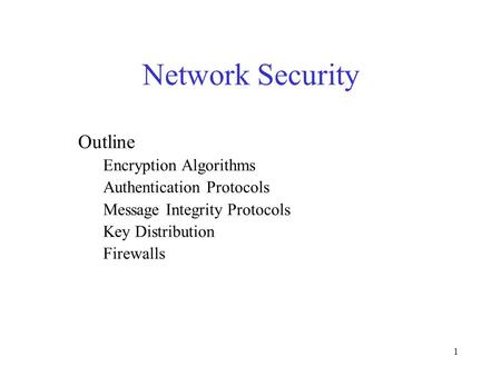 1 Network Security Outline Encryption Algorithms Authentication Protocols Message Integrity Protocols Key Distribution Firewalls.