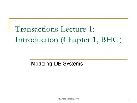 (c) Oded Shmueli 20041 Transactions Lecture 1: Introduction (Chapter 1, BHG) Modeling DB Systems.