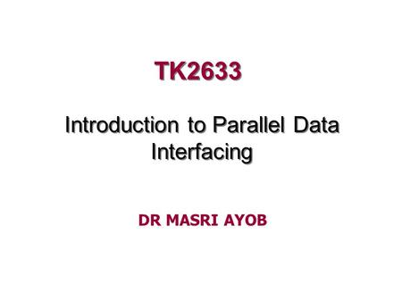 TK2633 Introduction to Parallel Data Interfacing DR MASRI AYOB.