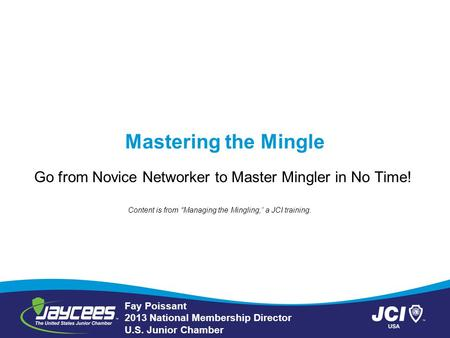 Mastering the Mingle Go from Novice Networker to Master Mingler in No Time! Fay Poissant 2013 National Membership Director U.S. Junior Chamber Content.