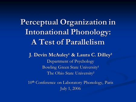 Perceptual Organization in Intonational Phonology: A Test of Parallelism J. Devin McAuley 1 & Laura C. Dilley 2 Department of Psychology Bowling Green.