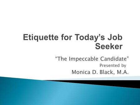 """The Impeccable Candidate"" Presented by1 Monica D. Black, M.A."