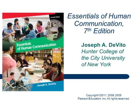 Copyright ©2011, 2008, 2005 Pearson Education, Inc. All rights reserved. Essentials of Human Communication, 7 th Edition Joseph A. DeVito Hunter College.