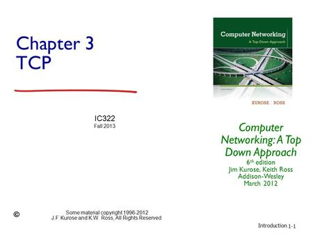 Introduction 1-1 Chapter 3 TCP Computer Networking: A Top Down Approach 6 th edition Jim Kurose, Keith Ross Addison-Wesley March 2012 IC322 Fall 2013 Some.