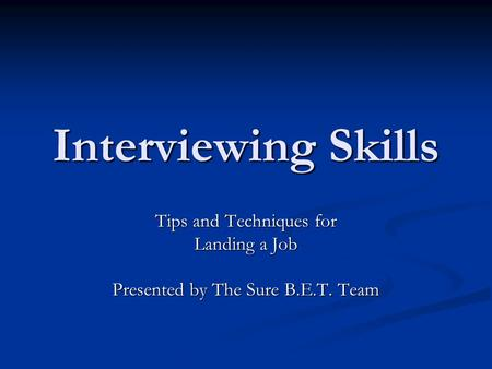 Interviewing Skills Tips and Techniques for Landing a Job Presented by The Sure B.E.T. Team.