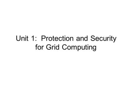 Unit 1: Protection and Security for Grid Computing.