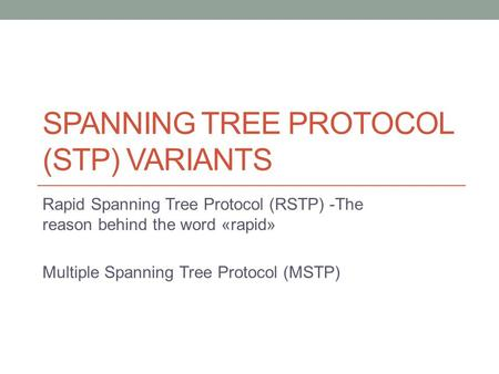 SPANNING TREE PROTOCOL (STP) VARIANTS Rapid Spanning Tree Protocol (RSTP) -The reason behind the word «rapid» Multiple Spanning Tree Protocol (MSTP)