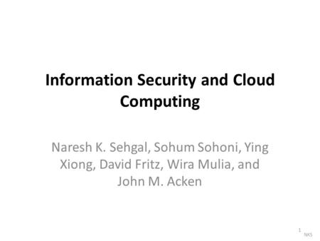 Information Security and Cloud Computing Naresh K. Sehgal, Sohum Sohoni, Ying Xiong, David Fritz, Wira Mulia, and John M. Acken 1 NKS.