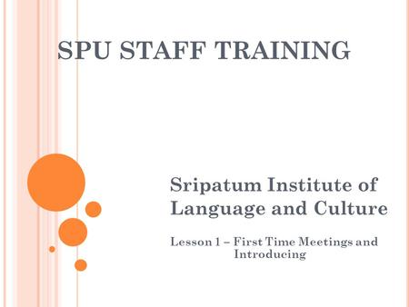SPU STAFF TRAINING Sripatum Institute of Language and Culture Lesson 1 – First Time Meetings and Introducing.