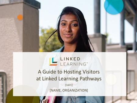A Guide to Hosting Visitors at Linked Learning Pathways [DATE] [NAME, ORGANIZATION]