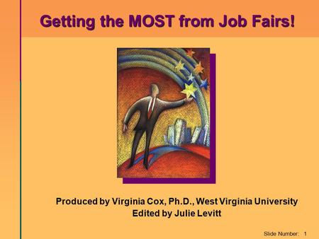 Slide Number: 1 Produced by Virginia Cox, Ph.D., West Virginia University Edited by Julie Levitt Getting the MOST from Job Fairs! Getting the MOST from.