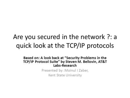 "Are you secured in the network ?: a quick look at the TCP/IP protocols Based on: A look back at ""Security Problems in the TCP/IP Protocol Suite"" by Steven."
