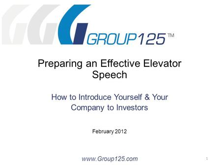 Preparing an Effective Elevator Speech How to Introduce Yourself & Your Company to Investors February 2012 www.Group125.com 1.