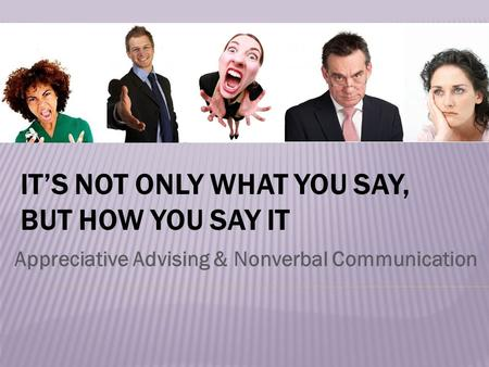 IT'S NOT ONLY WHAT YOU SAY, BUT HOW YOU SAY IT Appreciative Advising & Nonverbal Communication.