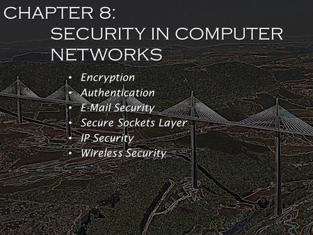 CHAPTER 8: SECURITY IN COMPUTER NETWORKS Encryption Encryption Authentication Authentication E-Mail Security E-Mail Security Secure Sockets Layer Secure.