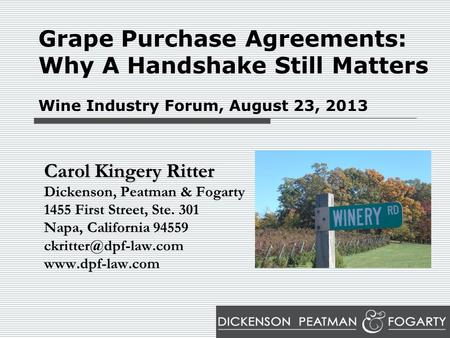 Grape Purchase Agreements: Why A Handshake Still Matters Wine Industry Forum, August 23, 2013 Carol Kingery Ritter Dickenson, Peatman & Fogarty 1455 First.